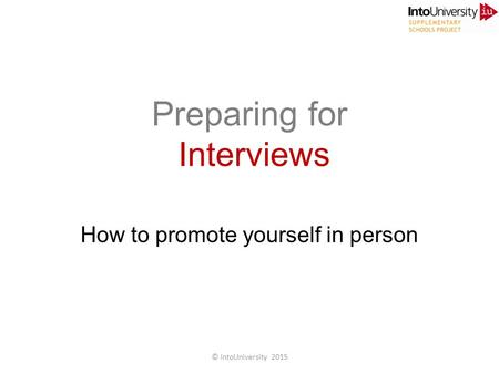 Preparing for Interviews How to promote yourself in person © IntoUniversity 2015.