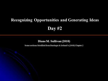 Diane M. Sullivan (2010) Some sections Modified from Barringer & Ireland's (2008) Chapter 2 Recognizing Opportunities and Generating Ideas Day #2.