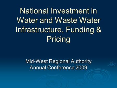 National Investment in Water and Waste Water Infrastructure, Funding & Pricing Mid-West Regional Authority Annual Conference 2009.