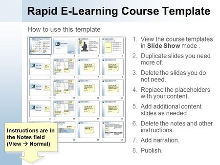 Rapid E-Learning Course Template 1.View the course templates in Slide Show mode. 2.Duplicate slides you need more of. 3.Delete the slides you do not need.