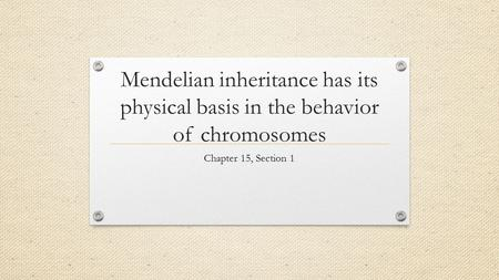 Mendelian inheritance has its physical basis in the behavior of chromosomes Chapter 15, Section 1.