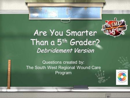 Are You Smarter Than a 5 th Grader? Debridement Version Questions created by: The South West Regional Wound Care Program.