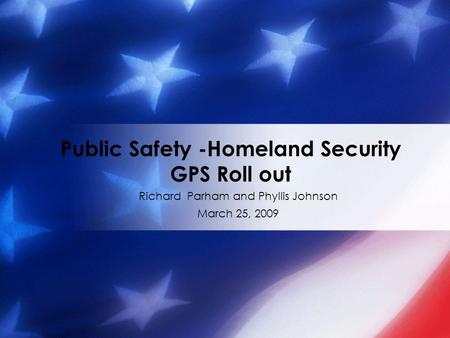 Richard Parham and Phyllis Johnson March 25, 2009 Public Safety -Homeland Security GPS Roll out.