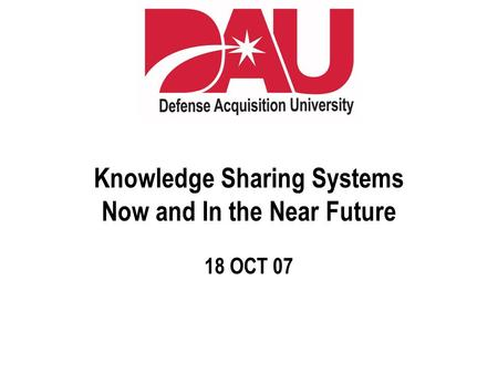 Knowledge Sharing Systems Now and In the Near Future 18 OCT 07.
