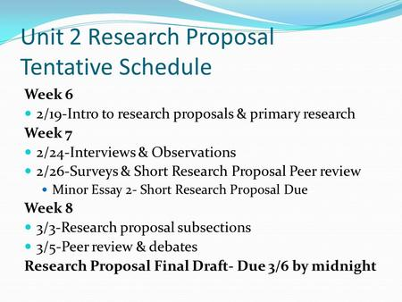 Unit 2 Research Proposal Tentative Schedule Week 6 2/19-Intro to research proposals & primary research Week 7 2/24-Interviews & Observations 2/26-Surveys.
