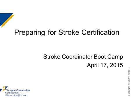 © Copyright, The Joint Commission Preparing for Stroke Certification Stroke Coordinator Boot Camp April 17, 2015 use these colors.