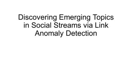 Discovering Emerging Topics in Social Streams via Link Anomaly Detection.