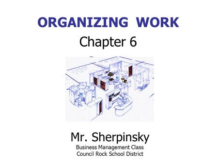 Mr. Sherpinsky Business Management Class Council Rock School District ORGANIZING WORK Chapter 6.