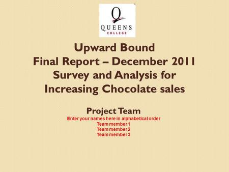 Project Team Enter your names here in alphabetical order Team member 1 Team member 2 Team member 3 Upward Bound Final Report – December 2011 Survey and.