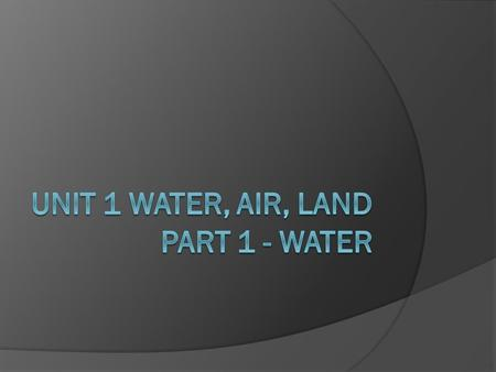 Unit 1 Water, Air, Land Part 1 - WAter