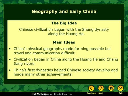 Holt McDougal, Geography and Early China The Big Idea Chinese civilization began with the Shang dynasty along the Huang He. Main Ideas China's physical.