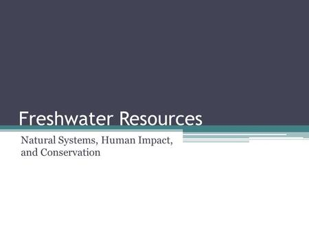 Freshwater Resources Natural Systems, Human Impact, and Conservation.