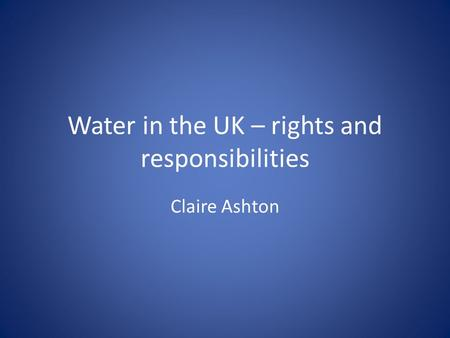 Water in the UK – rights and responsibilities Claire Ashton.