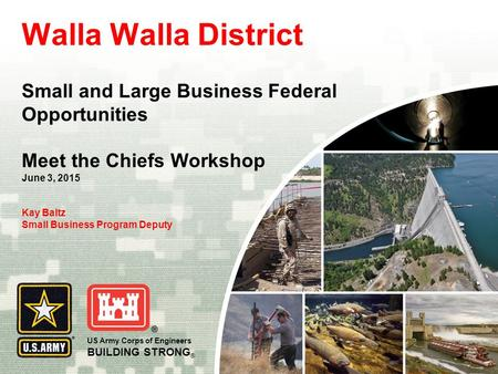 US Army Corps of Engineers BUILDING STRONG ® Walla Walla District Small and Large Business Federal Opportunities Meet the Chiefs Workshop June 3, 2015.