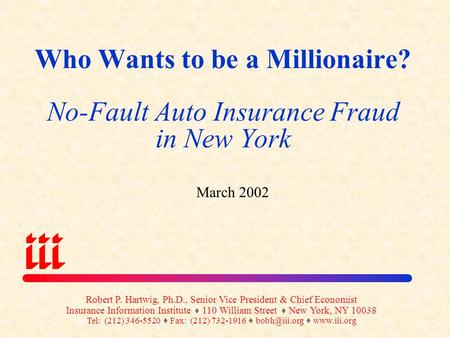Who Wants to be a Millionaire? No-Fault Auto Insurance Fraud in New York March 2002 Robert P. Hartwig, Ph.D., Senior Vice President & Chief Economist.