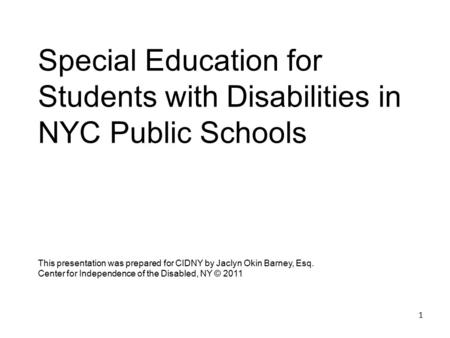 1 Special Education for Students with Disabilities in NYC Public Schools This presentation was prepared for CIDNY by Jaclyn Okin Barney, Esq. Center for.