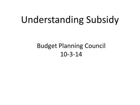 Understanding Subsidy Budget Planning Council 10-3-14.