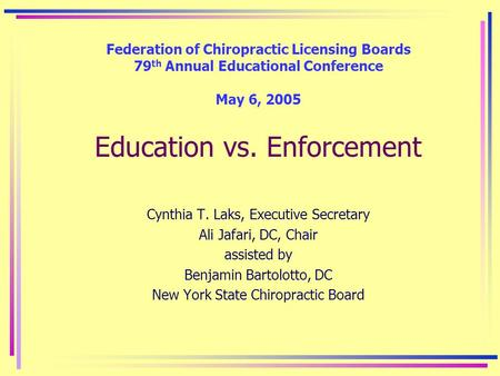 Federation of Chiropractic Licensing Boards 79 th Annual Educational Conference May 6, 2005 Education vs. Enforcement Cynthia T. Laks, Executive Secretary.
