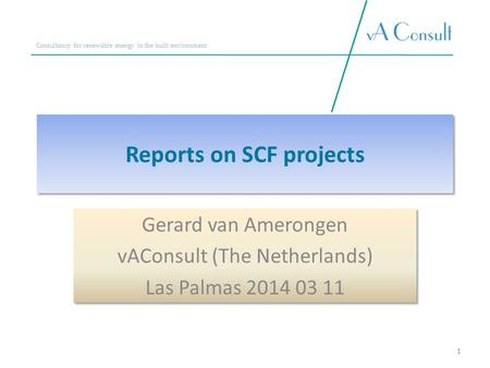 Consultancy for renewable energy in the built environment Reports on SCF projects Gerard van Amerongen vAConsult (The Netherlands) Las Palmas 2014 03 11.