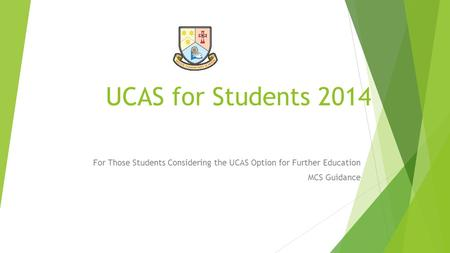 UCAS for Students 2014 For Those Students Considering the UCAS Option for Further Education MCS Guidance.