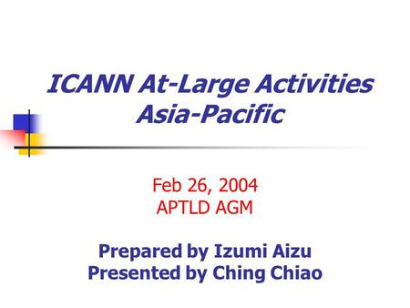 ICANN At-Large Activities Asia-Pacific Feb 26, 2004 APTLD AGM Prepared by Izumi Aizu Presented by Ching Chiao.