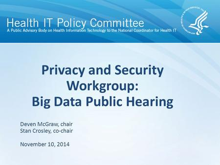 Privacy and Security Workgroup: Big Data Public Hearing November 10, 2014 Deven McGraw, chair Stan Crosley, co-chair.