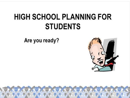 HIGH SCHOOL PLANNING FOR STUDENTS Are you ready?