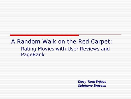 A Random Walk on the Red Carpet: Rating Movies with User Reviews and PageRank Derry Tanti Wijaya Stéphane Bressan.