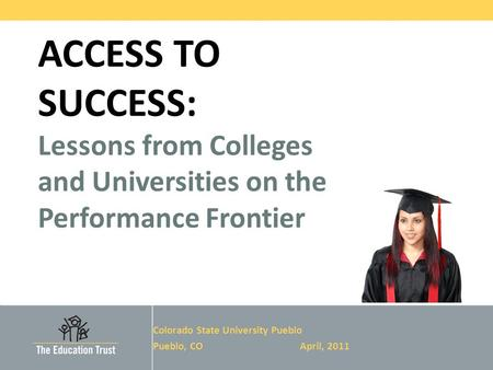 © 2011 THE EDUCATION TRUST ACCESS TO SUCCESS: Lessons from Colleges and Universities on the Performance Frontier Colorado State University Pueblo Pueblo,