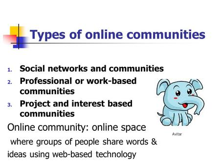 Types of online communities 1. Social networks and communities 2. Professional or work-based communities 3. Project and interest based communities Online.