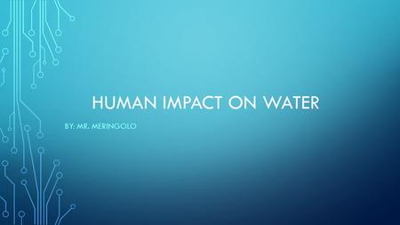 HUMAN IMPACT ON WATER BY: MR. MERINGOLO. THERE IS LOTS OF WATER, SO WHAT'S THE PROBLEM? Approximately 97 % of water is salty, which leaves only 3 % as.