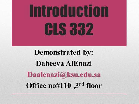 Introduction CLS 332 :Demonstrated by Daheeya Office no#110,3 rd floor.