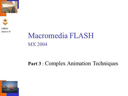 CDM105 Session 10 Macromedia FLASH MX 2004 Part 3 : Complex Animation Techniques.