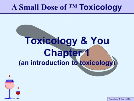 Toxicology & You – 4/1/04 Toxicology & You Chapter 1 (an introduction to toxicology) A Small Dose of ™ Toxicology.