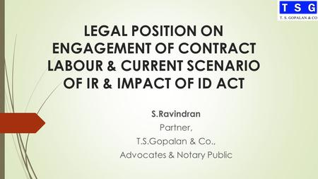 LEGAL POSITION ON ENGAGEMENT OF CONTRACT LABOUR & CURRENT SCENARIO OF IR & IMPACT OF ID ACT S.Ravindran Partner, T.S.Gopalan & Co., Advocates & Notary.
