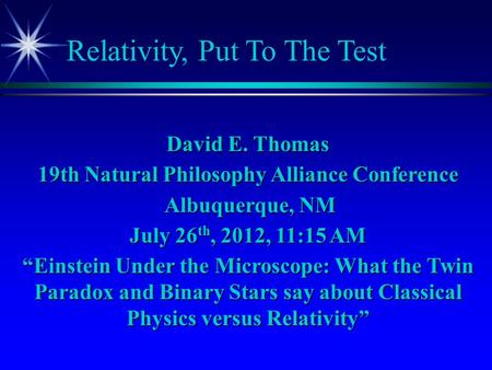 "Relativity, Put To The Test David E. Thomas 19th Natural Philosophy Alliance Conference Albuquerque, NM Albuquerque, NM July 26 th, 2012, 11:15 AM ""Einstein."