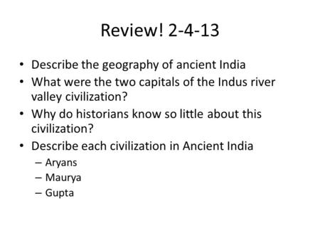Review! 2-4-13 Describe the geography of ancient India What were the two capitals of the Indus river valley civilization? Why do historians know so little.