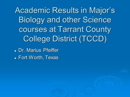 Academic Results in Major's Biology and other Science courses at Tarrant County College District (TCCD) Dr. Marius Pfeiffer Dr. Marius Pfeiffer Fort Worth,