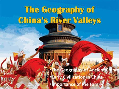 The Geography of China's River Valleys The Geography of Ancient China Early Civilization in China Importance of the Family.