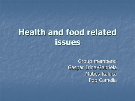 Health and food related issues Group members: Gaspar Irina-Gabriela Maties Raluca Pop Camelia.