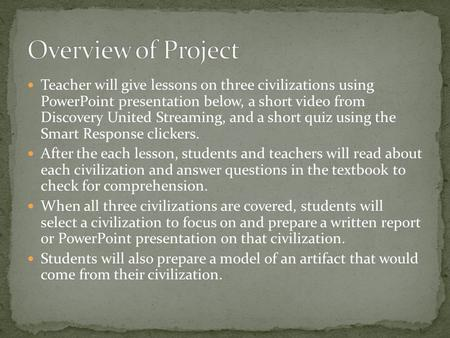 Teacher will give lessons on three civilizations using PowerPoint presentation below, a short video from Discovery United Streaming, and a short quiz using.