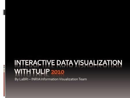 By LaBRI – INRIA Information Visualization Team. Tulip 2010 – version 3.4.0 Tulip is an information visualization framework dedicated to the analysis.