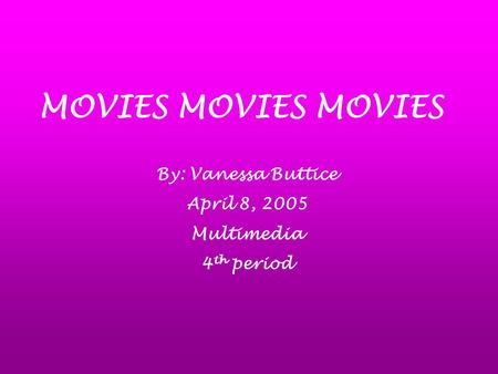 MOVIES MOVIES MOVIES By: Vanessa Buttice April 8, 2005 Multimedia 4 th period.