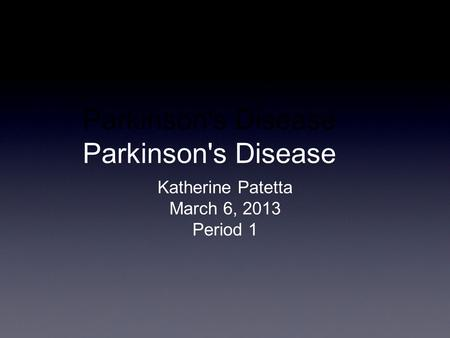 Parkinson's Disease Katherine Patetta March 6, 2013 Period 1.