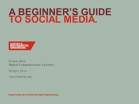 Www.imeche.org A BEGINNER'S GUIDE TO SOCIAL MEDIA. Evelyn Alves Digital Communications Executive 05 April 2014.