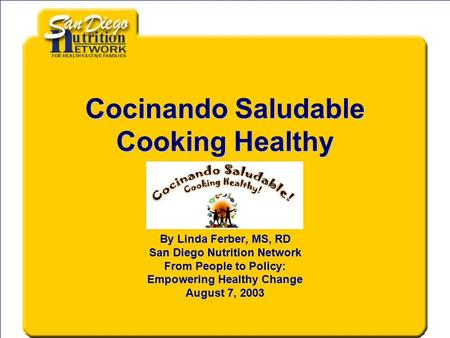 Cocinando Saludable Cooking Healthy By Linda Ferber, MS, RD San Diego Nutrition Network From People to Policy: Empowering Healthy Change August 7, 2003.