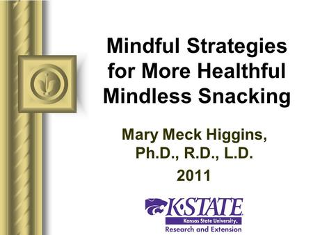 Mindful Strategies for More Healthful Mindless Snacking Mary Meck Higgins, Ph.D., R.D., L.D. 2011.