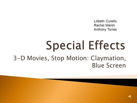 3-D Movies, Stop Motion: Claymation, Blue Screen Lilibeth Cureño Rachel Marsh Anthony Torres.