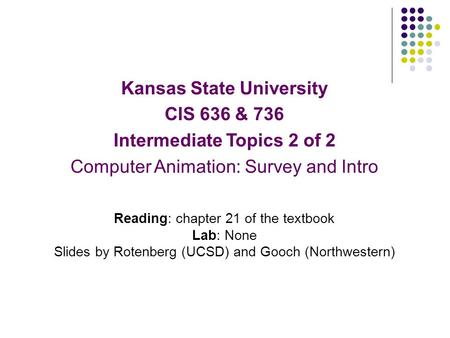 Kansas State University CIS 636 & 736 Intermediate Topics 2 of 2 Computer Animation: Survey and Intro Reading: chapter 21 of the textbook Lab: None Slides.