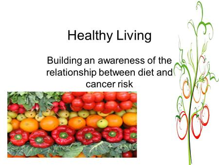 Healthy Living Building an awareness of the relationship between diet and cancer risk.